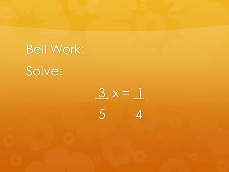 Bell Work: Solve: 3 x = 1 3 x = 1 5 4 5 4. Answer: x = 5/12.