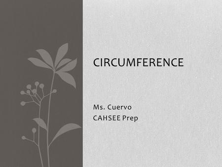Ms. Cuervo CAHSEE Prep CIRCUMFERENCE. Circumference 7MG 1.2 Students will use pi to find the circumference and diameter of circles. VOCABULARY Circumference: