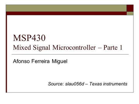 MSP430 Mixed Signal Microcontroller – Parte 1 Afonso Ferreira Miguel Source: slau056d – Texas instruments.