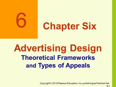 Copyright © 2010 Pearson Education, Inc. publishing as Prentice Hall 6-1 6 Chapter Six Advertising Design Theoretical Frameworks and Types of Appeals.