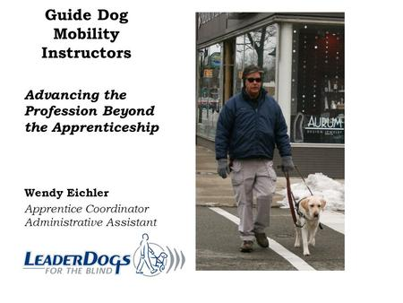 Guide Dog Mobility Instructors Advancing the Profession Beyond the Apprenticeship Wendy Eichler Apprentice Coordinator Administrative Assistant.