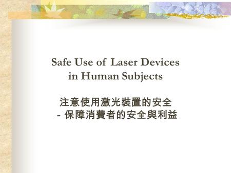 Safe Use of Laser Devices in Human Subjects 注意使用激光裝置的安全 -保障消費者的安全與利益.