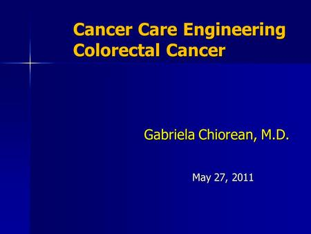 Cancer Care Engineering Colorectal Cancer Gabriela Chiorean, M.D. May 27, 2011.