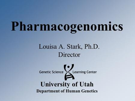 University of Utah Department of Human Genetics Pharmacogenomics Louisa A. Stark, Ph.D. Director.