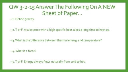 QW 3-2-15 Answer The Following On A NEW Sheet of Paper… 1. Define gravity. 2. T or F. A substance with a high specific heat takes a long time to heat up.