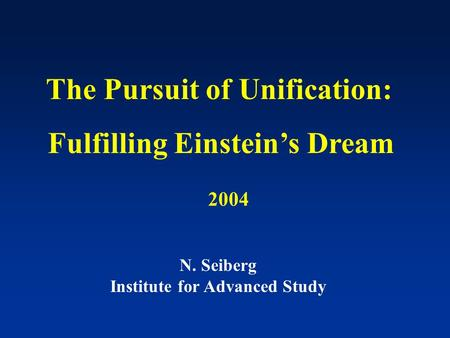 The Pursuit of Unification: Fulfilling Einstein's Dream N. Seiberg Institute for Advanced Study 2004.
