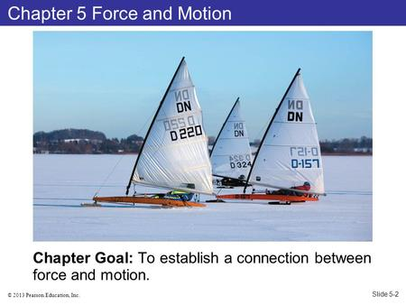 © 2013 Pearson Education, Inc. Chapter Goal: To establish a connection between force and motion. Chapter 5 Force and Motion Slide 5-2.