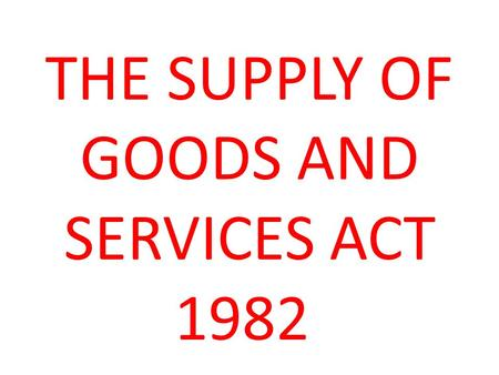 THE SUPPLY OF GOODS AND SERVICES ACT 1982. What is The Supply of Goods and Services Act 1982? The Supply of Goods and Services Act 1982 is an Act of the.