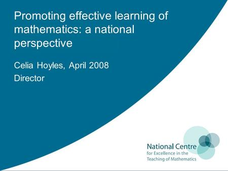 Promoting effective learning of mathematics: a national perspective Celia Hoyles, April 2008 Director.