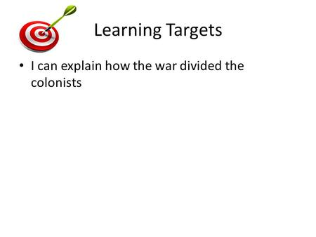 Learning Targets I can explain how the war divided the colonists.