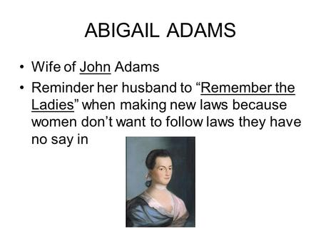 "ABIGAIL ADAMS Wife of John Adams Reminder her husband to ""Remember the Ladies"" when making new laws because women don't want to follow laws they have no."