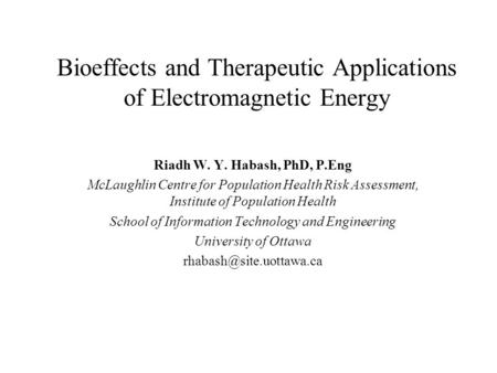 Bioeffects and Therapeutic Applications of Electromagnetic Energy Riadh W. Y. Habash, PhD, P.Eng McLaughlin Centre for Population Health Risk Assessment,