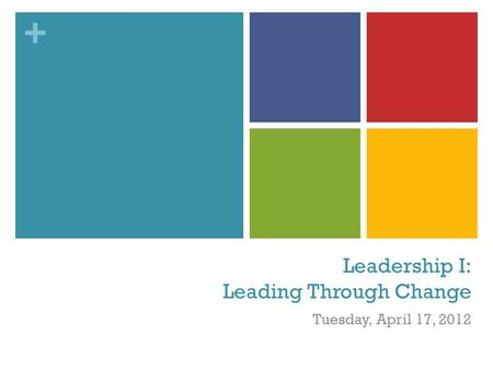 + Leadership I: Leading Through Change Tuesday, April 17, 2012.