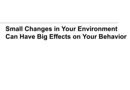 Small Changes in Your Environment Can Have Big Effects on Your Behavior.