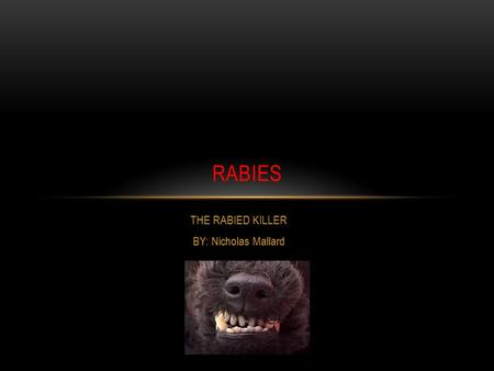 THE RABIED KILLER BY: Nicholas Mallard RABIES WHAT ARE RABIES ? Rabies is a deadly virus that attacks the central nervous system and causes acute encephalitis.