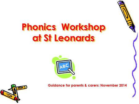 Phonics Workshop at St Leonards Guidance for parents & carers: November 2014.