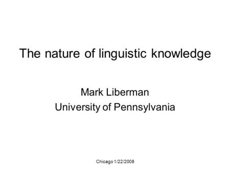 Chicago 1/22/2008 The nature of linguistic knowledge Mark Liberman University of Pennsylvania.
