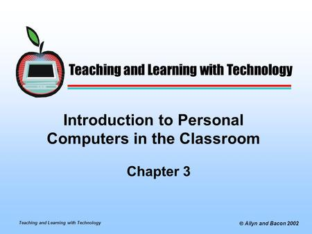 Teaching and Learning with Technology  Allyn and Bacon 2002 Introduction to Personal Computers in the Classroom Chapter 3 Teaching and Learning with Technology.
