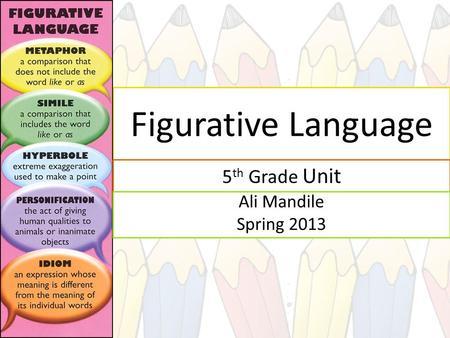 Figurative Language 5 th Grade Unit Ali Mandile Spring 2013.