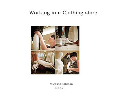 Working in a Clothing store. Mieasha Rahman 3-6-12.