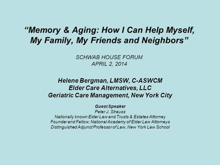 """Memory & Aging: How I Can Help Myself, My Family, My Friends and Neighbors"" SCHWAB HOUSE FORUM APRIL 2, 2014 Helene Bergman, LMSW, C-ASWCM Elder Care."