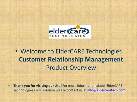 Welcome to ElderCARE Technologies Customer Relationship Management Product Overview Thank you for visiting our site! For more information about ElderCARE.