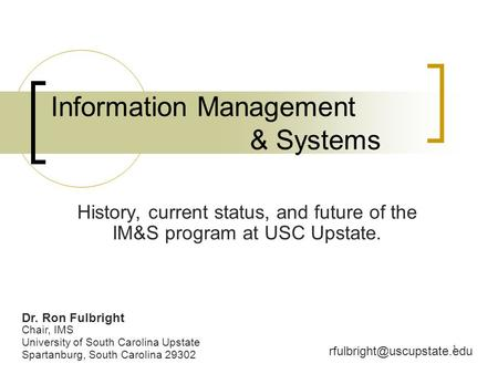 1 Information Management & Systems History, current status, and future of the IM&S program at USC Upstate. Dr. Ron Fulbright Chair, IMS