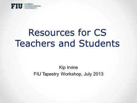 Resources for CS Teachers and Students Kip Irvine FIU Tapestry Workshop, July 2013.