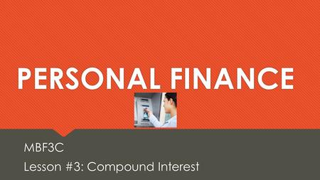PERSONAL FINANCE MBF3C Lesson #3: Compound Interest MBF3C Lesson #3: Compound Interest.