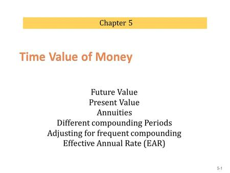 Future Value Present Value Annuities Different compounding Periods Adjusting for frequent compounding Effective Annual Rate (EAR) Chapter 5 5-1.