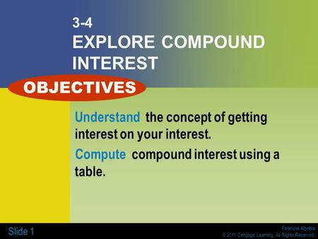 Financial Algebra © 2011 Cengage Learning. All Rights Reserved. Slide 1 3-4 EXPLORE COMPOUND INTEREST Understand the concept of getting interest on your.