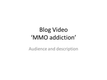 Blog Video 'MMO addiction' Audience and description.