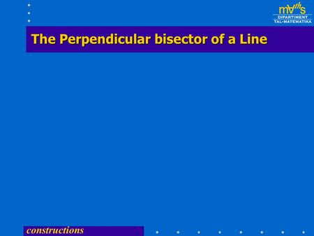 constructions The Perpendicular bisector of a Line.