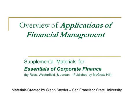 Overview of Applications of Financial Management Supplemental Materials for: Essentials of Corporate Finance (by Ross, Westerfield, & Jordan – Published.