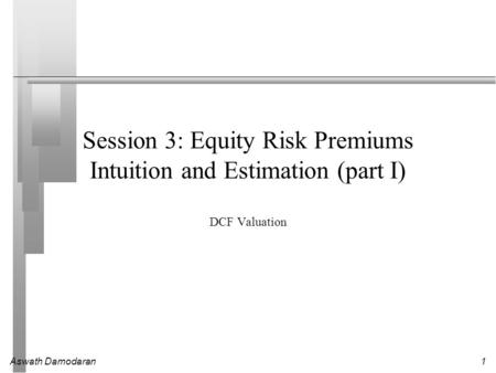 Aswath Damodaran1 Session 3: Equity Risk Premiums Intuition and Estimation (part I) DCF Valuation.
