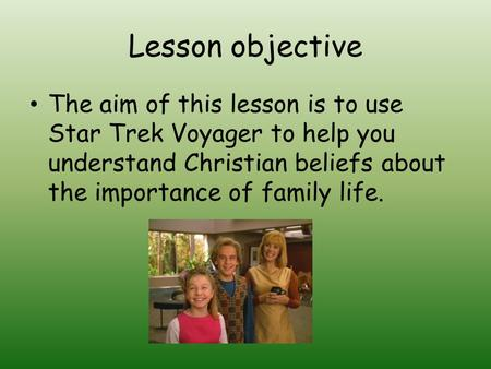 Lesson objective The aim of this lesson is to use Star Trek Voyager to help you understand Christian beliefs about the importance of family life.