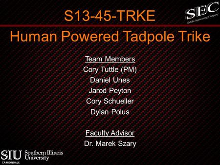 Human Powered Tadpole Trike Team Members Cory Tuttle (PM) Daniel Unes Jarod Peyton Cory Schueller Dylan Polus Faculty Advisor Dr. Marek Szary S13-45-TRKE.