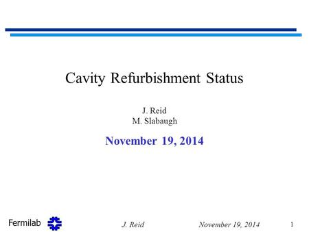 Fermilab Cavity Refurbishment Status J. Reid M. Slabaugh November 19, 2014 J. Reid 1.