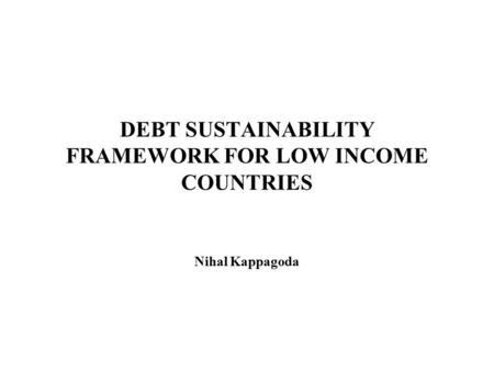 DEBT SUSTAINABILITY FRAMEWORK FOR LOW INCOME COUNTRIES Nihal Kappagoda.