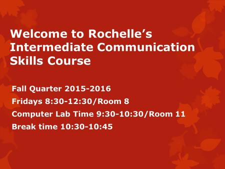 Welcome to Rochelle's Intermediate Communication Skills Course Fall Quarter 2015-2016 Fridays 8:30-12:30/Room 8 Computer Lab Time 9:30-10:30/Room 11 Break.