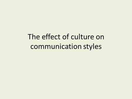The effect of culture on communication styles. We now know that communication comes in many forms. Verbal Non verbal Written How does culture impact the.