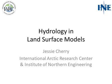 Hydrology in Land Surface Models Jessie Cherry International Arctic Research Center & Institute of Northern Engineering.