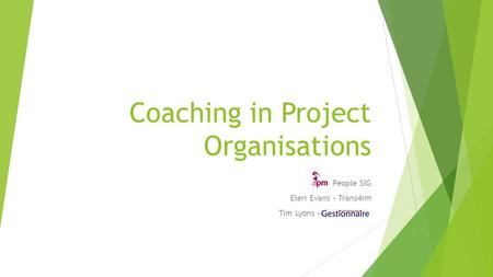 Coaching in Project Organisations People SIG Eleri Evans – Trans4rm Tim Lyons –