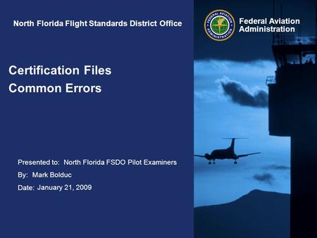 Presented to: By: Date: Federal Aviation Administration North Florida Flight Standards District Office Certification Files Common Errors North Florida.