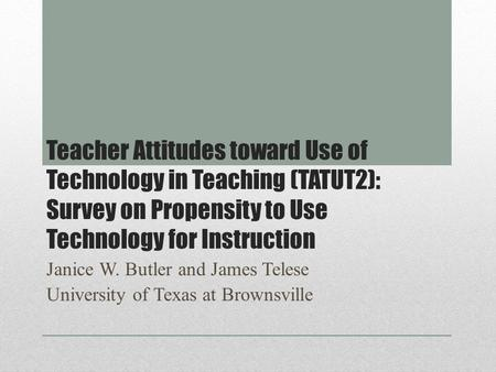 Teacher Attitudes toward Use of Technology in Teaching (TATUT2): Survey on Propensity to Use Technology for Instruction Janice W. Butler and James Telese.