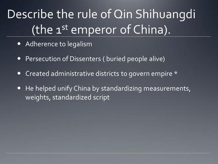 Describe the rule of Qin Shihuangdi (the 1 st emperor of China). Adherence to legalism Persecution of Dissenters ( buried people alive) Created administrative.