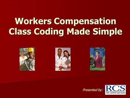 Workers Compensation Class Coding Made Simple Presented by: