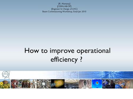 How to improve operational efficiency ? [R. Alemany] [CERN AB/OP] [Engineer In Charge of LHC] Beam Commissioning Workshop, Evian Jan 2010.