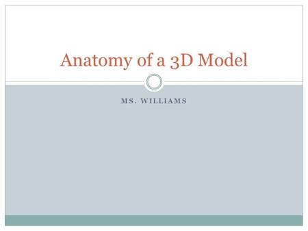 MS. WILLIAMS Anatomy of a 3D Model. 3D Model 3D Models are one of the essential building blocks of 3D computer graphics. Without them there would be no.
