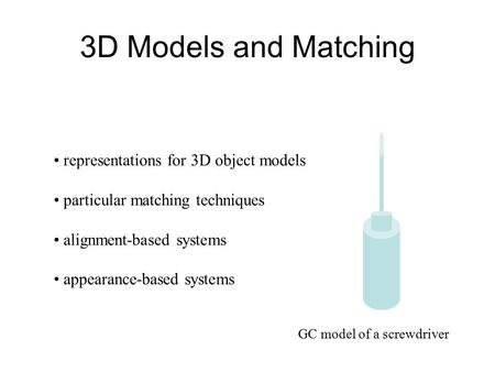 3D Models and Matching representations for 3D object models particular matching techniques alignment-based systems appearance-based systems GC model of.